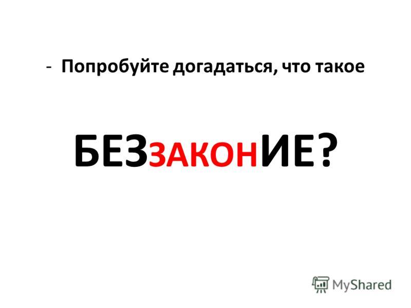 -Попробуйте догадаться, что такое БЕЗ ЗАКОН ИЕ?