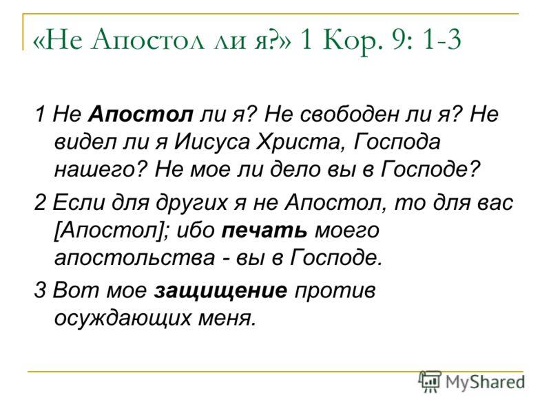 «Не Апостол ли я?» 1 Кор. 9: 1-3 1 Не Апостол ли я? Не свободен ли я? Не видел ли я Иисуса Христа, Господа нашего? Не мое ли дело вы в Господе? 2 Если для других я не Апостол, то для вас [Апостол]; ибо печать моего апостольства - вы в Господе. 3 Вот