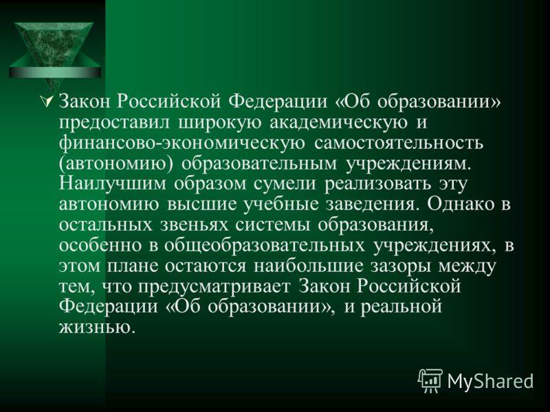 Закон Российской Федерации «Об образовании» предоставил широкую академическую и финансово-экономическую самостоятельность (автономию) образовательным учреждениям. Наилучшим образом сумели реализовать эту автономию высшие учебные заведения. Однако в о
