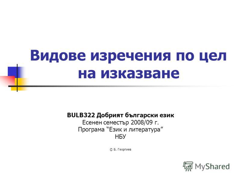 Видове изречения по цел на изказване BULB322 Добрият български език Есенен семестър 2008/09 г. Програма Език и литература НБУ © Б. Георгиев