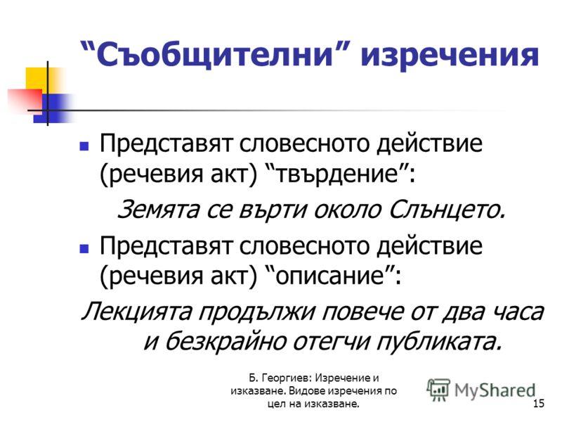 Б. Георгиев: Изречение и изказване. Видове изречения по цел на изказване.15 Съобщителни изречения Представят словесното действие (речевия акт) твърдение: Земята се върти около Слънцето. Представят словесното действие (речевия акт) описание: Лекцията