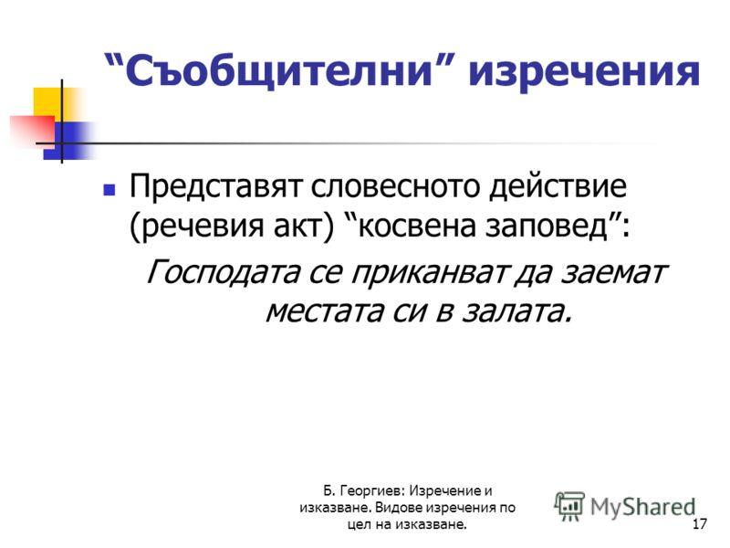 Б. Георгиев: Изречение и изказване. Видове изречения по цел на изказване.17 Съобщителни изречения Представят словесното действие (речевия акт) косвена заповед: Господата се приканват да заемат местата си в залата.