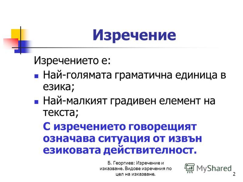 Б. Георгиев: Изречение и изказване. Видове изречения по цел на изказване.2 Изречение Изречението е: Най-голямата граматична единица в езика; Най-малкият градивен елемент на текста; С изречението говорещият означава ситуация от извън езиковата действи