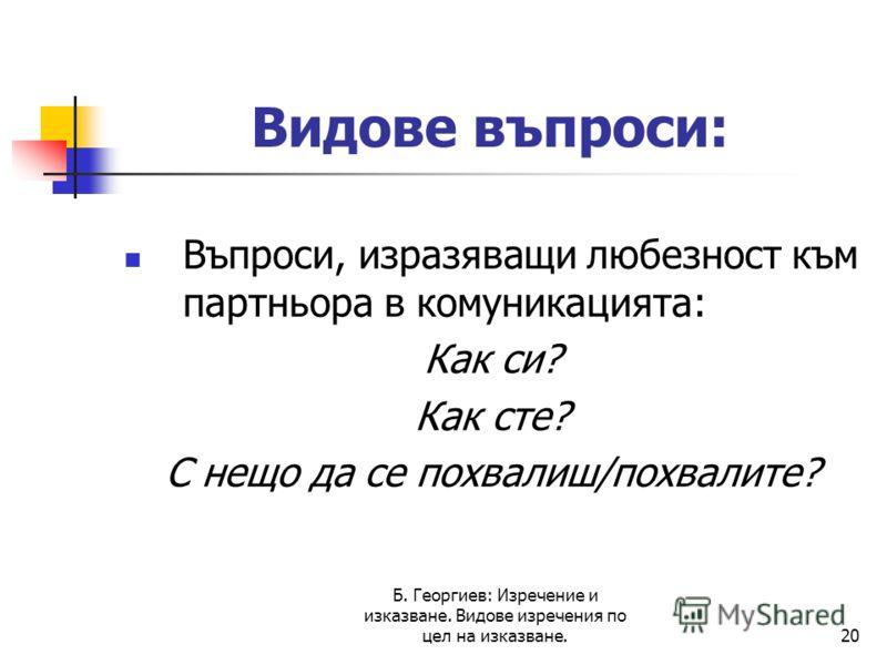 Б. Георгиев: Изречение и изказване. Видове изречения по цел на изказване.20 Видове въпроси: Въпроси, изразяващи любезност към партньора в комуникацията: Как си? Как сте? С нещо да се похвалиш/похвалите?
