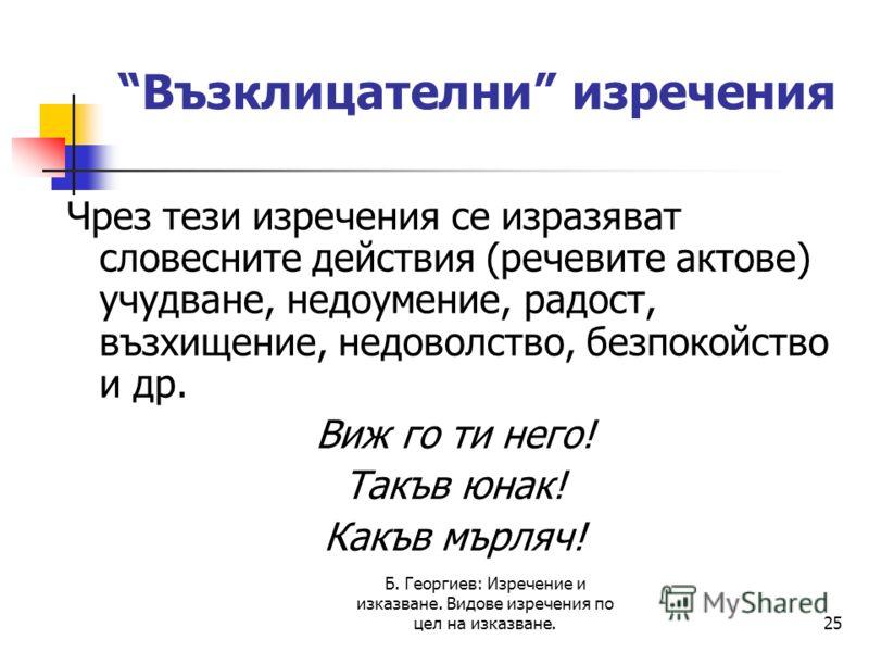 Б. Георгиев: Изречение и изказване. Видове изречения по цел на изказване.25 Възклицателни изречения Чрез тези изречения се изразяват словесните действия (речевите актове) учудване, недоумение, радост, възхищение, недоволство, безпокойство и др. Виж г