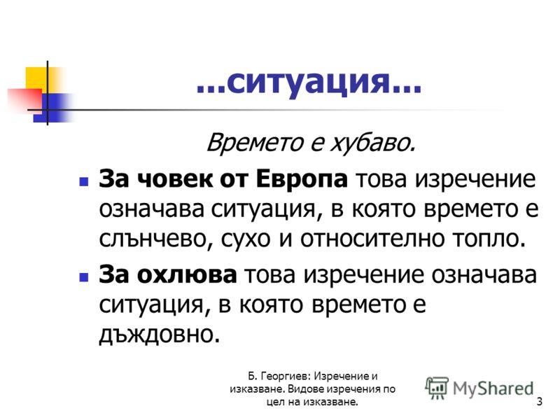 Б. Георгиев: Изречение и изказване. Видове изречения по цел на изказване.3...ситуация... Времето е хубаво. За човек от Европа това изречение означава ситуация, в която времето е слънчево, сухо и относително топло. За охлюва това изречение означава си
