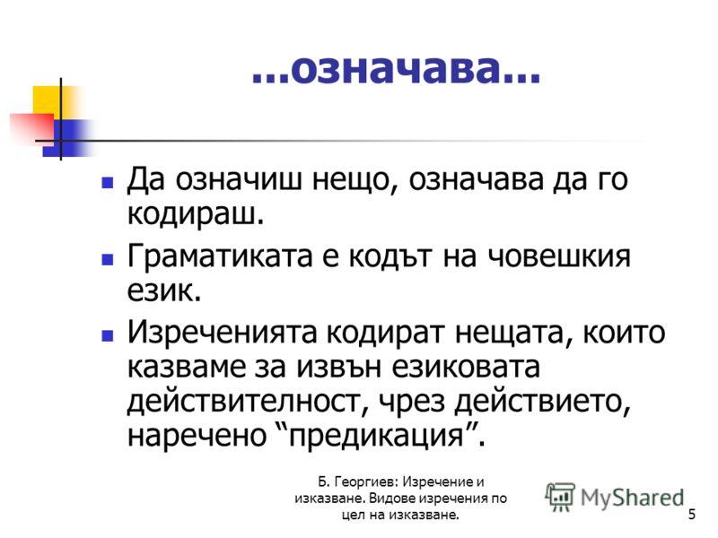 Б. Георгиев: Изречение и изказване. Видове изречения по цел на изказване.5...означава... Да означиш нещо, означава да го кодираш. Граматиката е кодът на човешкия език. Изреченията кодират нещата, които казваме за извън езиковата действителност, чрез