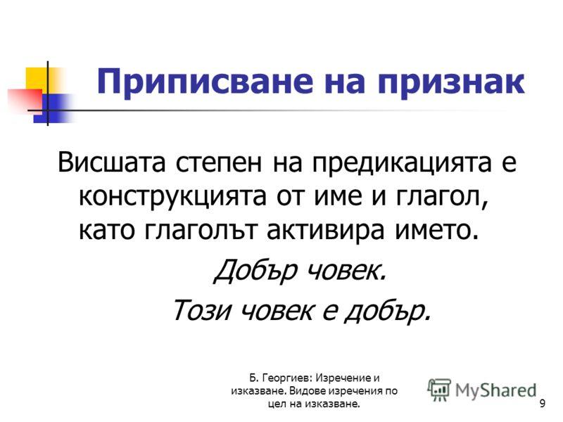 Б. Георгиев: Изречение и изказване. Видове изречения по цел на изказване.9 Приписване на признак Висшата степен на предикацията е конструкцията от име и глагол, като глаголът активира името. Добър човек. Този човек е добър.
