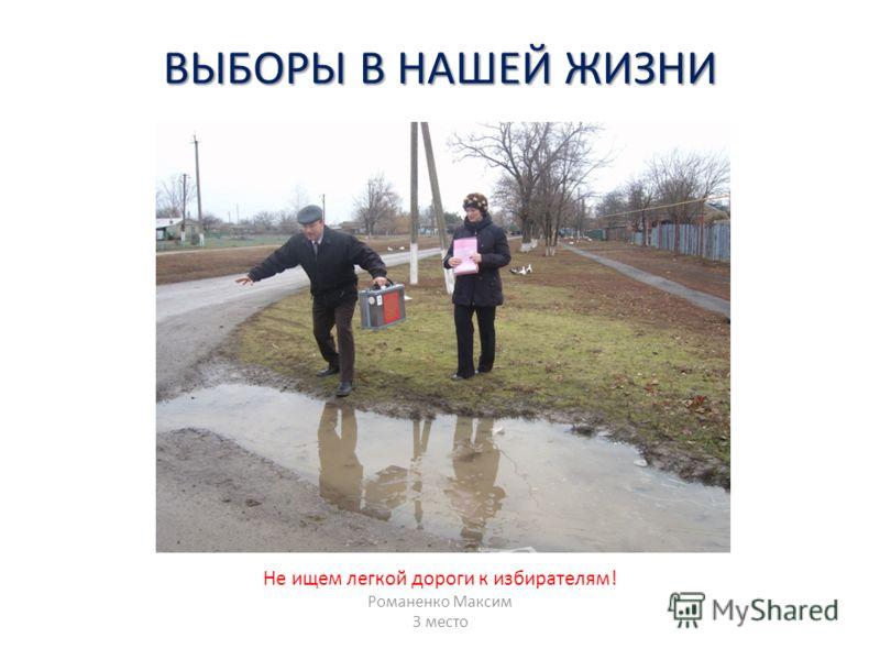 ВЫБОРЫ В НАШЕЙ ЖИЗНИ Не ищем легкой дороги к избирателям! Романенко Максим 3 место