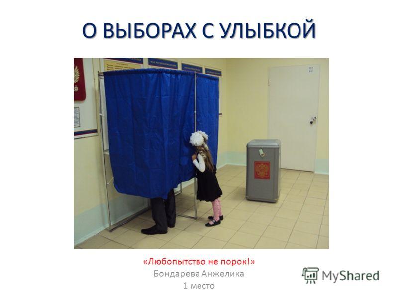О ВЫБОРАХ С УЛЫБКОЙ «Любопытство не порок!» Бондарева Анжелика 1 место