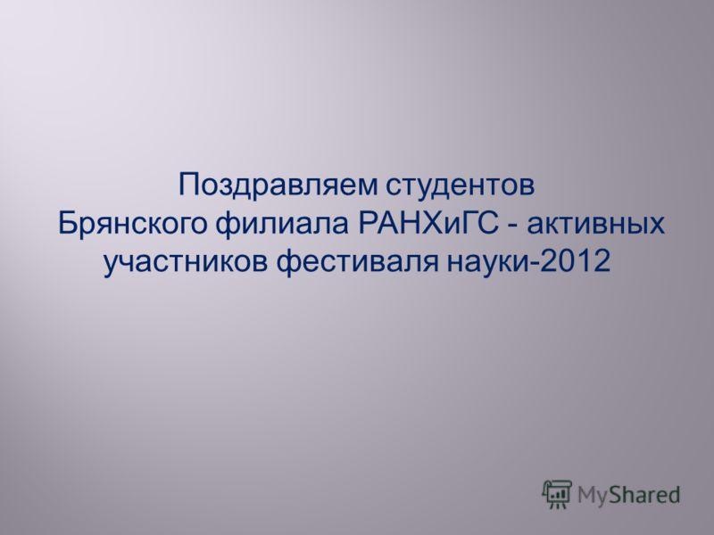 Поздравляем студентов Брянского филиала РАНХиГС - активных участников фестиваля науки-2012
