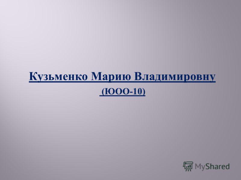 Кузьменко Марию Владимировну ( ЮОО -10)