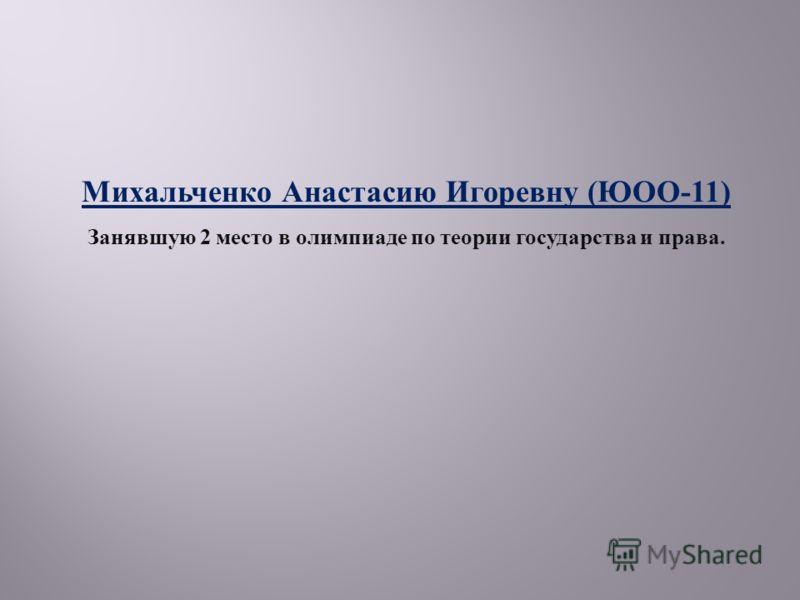 Михальченко Анастасию Игоревну ( ЮОО -11) Занявшую 2 место в олимпиаде по теории государства и права.
