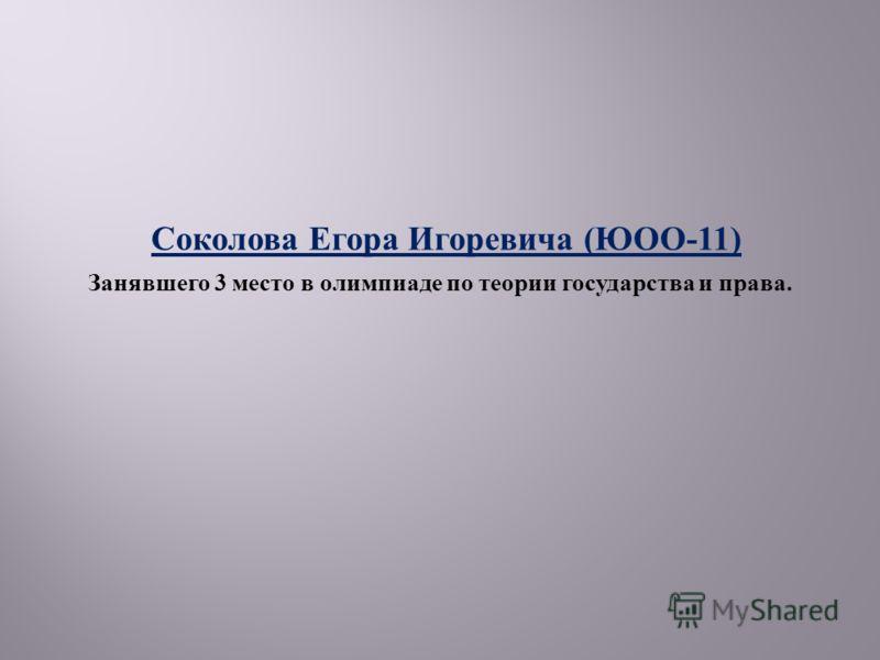 Соколова Егора Игоревича ( ЮОО -11) Занявшего 3 место в олимпиаде по теории государства и права.