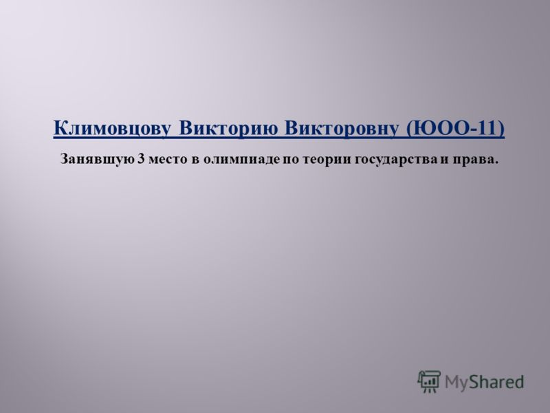 Климовцову Викторию Викторовну ( ЮОО -11) Занявшую 3 место в олимпиаде по теории государства и права.