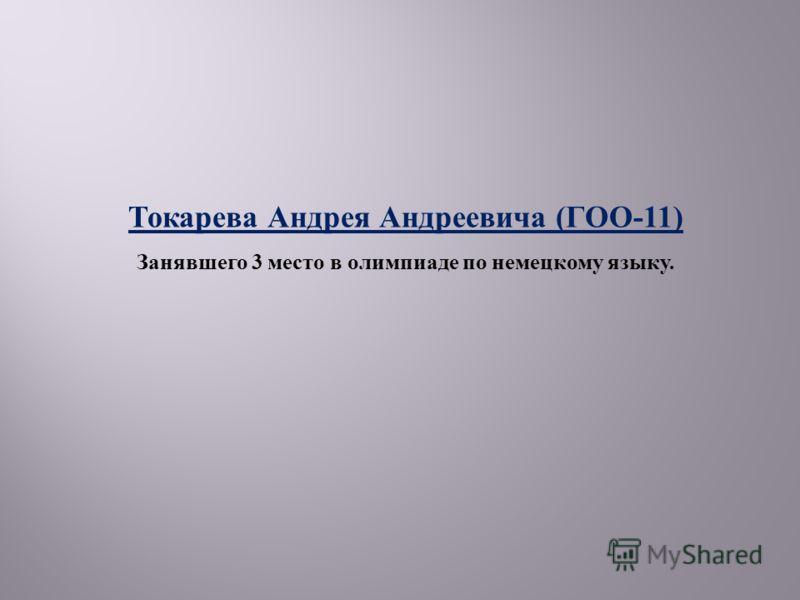 Токарева Андрея Андреевича ( ГОО -11) Занявшего 3 место в олимпиаде по немецкому языку.