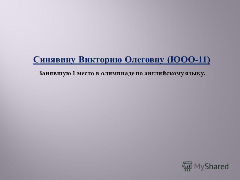 Синявину Викторию Олеговну ( ЮОО -11) Занявшую 1 место в олимпиаде по английскому языку.