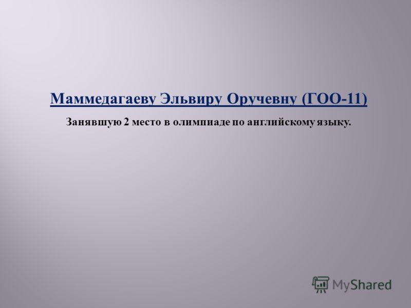 Маммедагаеву Эльвиру Оручевну ( ГОО -11) Занявшую 2 место в олимпиаде по английскому языку.