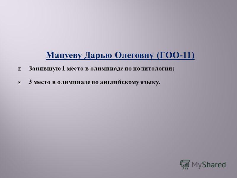 Мацуеву Дарью Олеговну ( ГОО -11) Занявшую 1 место в олимпиаде по политологии ; 3 место в олимпиаде по английскому языку.