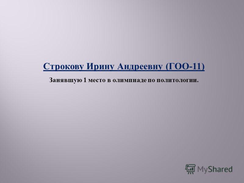 Строкову Ирину Андреевну ( ГОО -11) Занявшую 1 место в олимпиаде по политологии.