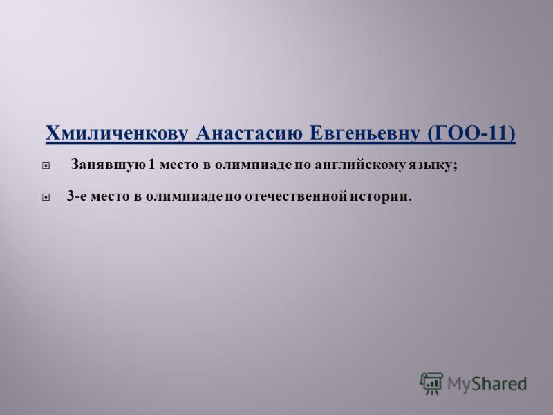 Хмиличенкову Анастасию Евгеньевну ( ГОО -11) Занявшую 1 место в олимпиаде по английскому языку ; 3- е место в олимпиаде по отечественной истории.
