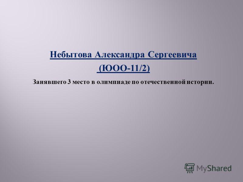 Небытова Александра Сергеевича ( ЮОО -11/2) Занявшего 3 место в олимпиаде по отечественной истории.