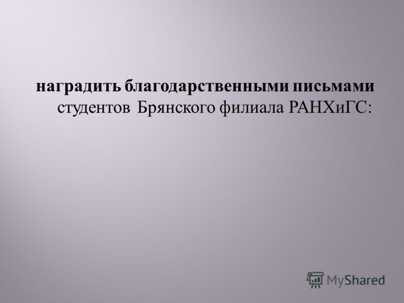 наградить благодарственными письмами студентов Брянского филиала РАНХиГС :