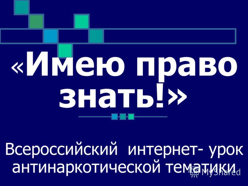 Всероссийский интернет- урок антинаркотической тематики « Имею право знать!»