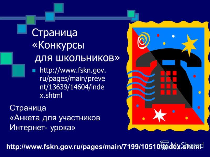 Страница «Конкурсы для школьников» http://www.fskn.gov. ru/pages/main/preve nt/13639/14604/inde x.shtml Страница «Анкета для участников Интернет- урока» http://www.fskn.gov.ru/pages/main/7199/10510/index.shtml