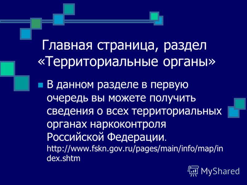 Главная страница, раздел «Территориальные органы» В данном разделе в первую очередь вы можете получить сведения о всех территориальных органах наркоконтроля Российской Федерации. http://www.fskn.gov.ru/pages/main/info/map/in dex.shtm