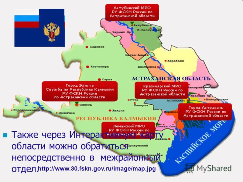 Также через Интерактивную карту области можно обратиться непосредственно в межрайонный отдел. http://www.30.fskn.gov.ru/image/map.jpg