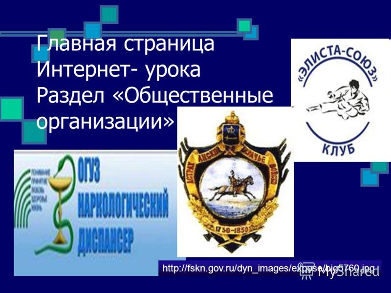 Главная страница Интернет- урока Раздел «Общественные организации» http://fskn.gov.ru/dyn_images/expose/big5760.jpg