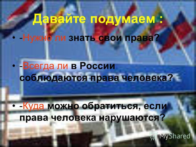 Давайте подумаем : -Нужно ли знать свои права? -Всегда ли в России соблюдаются права человека? -Куда можно обратиться, если права человека нарушаются?