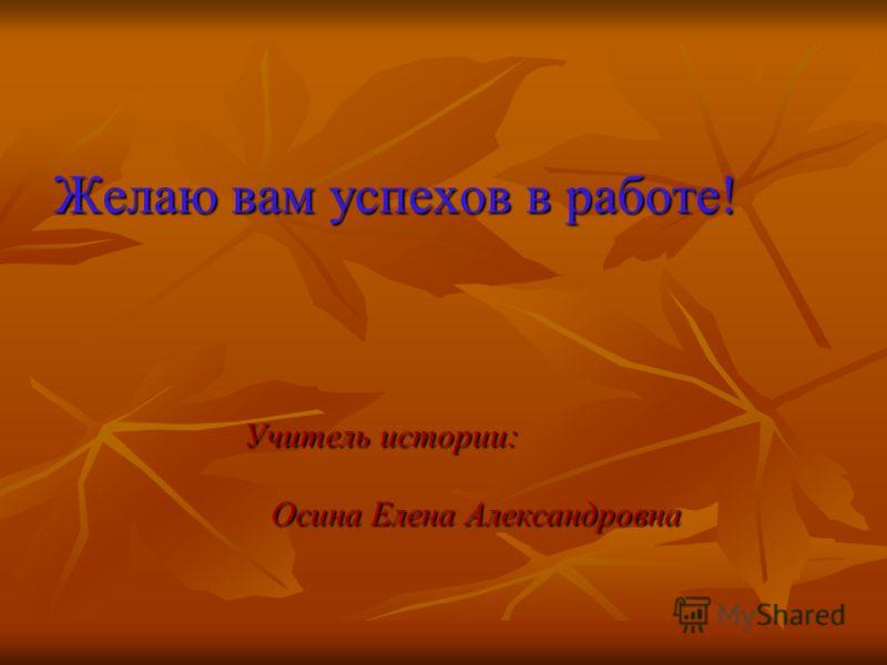 Желаю вам успехов в работе! Учитель истории: Учитель истории: Осина Елена Александровна Осина Елена Александровна