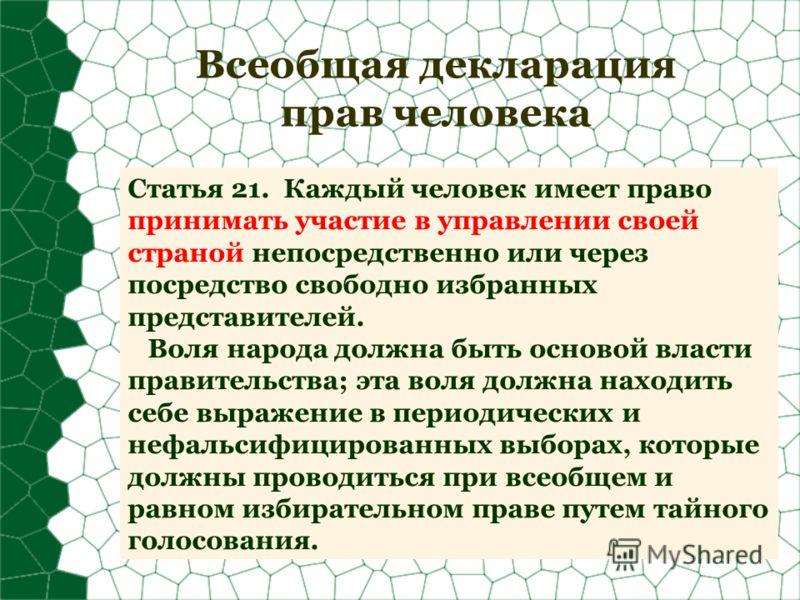 Всеобщая декларация прав человека Статья 21. Каждый человек имеет право принимать участие в управлении своей страной непосредственно или через посредство свободно избранных представителей. Воля народа должна быть основой власти правительства; эта вол