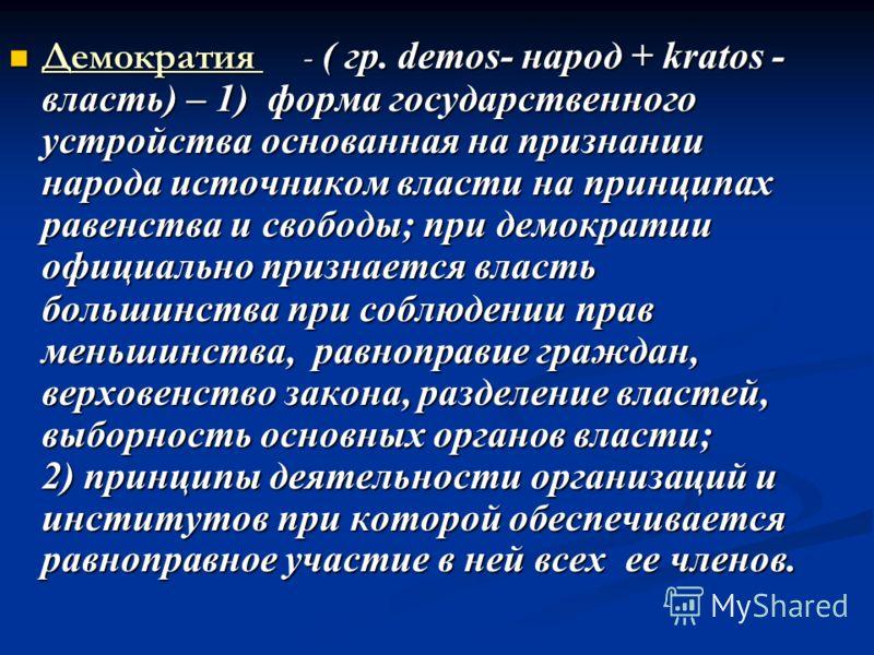 Демократия - ( гр. demos- народ + kratos - власть) – 1) форма государственного устройства основанная на признании народа источником власти на принципах равенства и свободы; при демократии официально признается власть большинства при соблюдении прав м