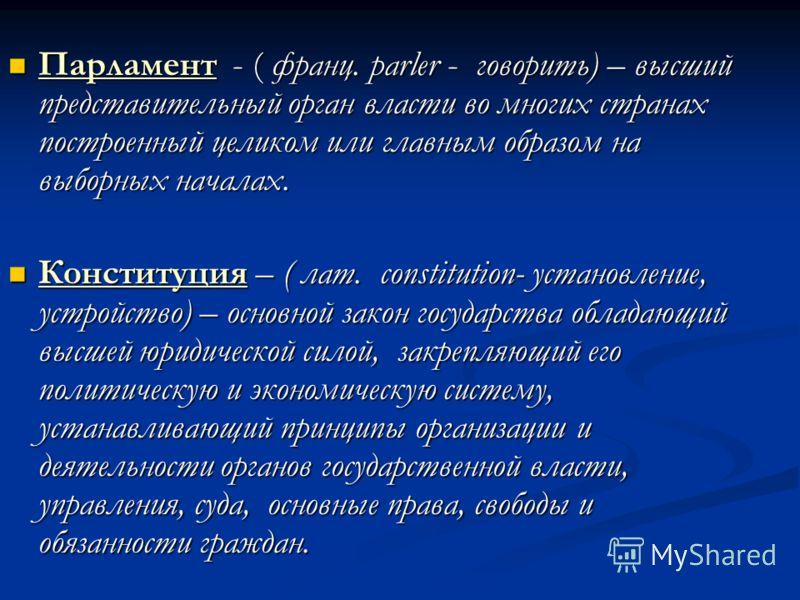 Парламент - ( франц. parler - говорить) – высший представительный орган власти во многих странах построенный целиком или главным образом на выборных началах. Парламент - ( франц. parler - говорить) – высший представительный орган власти во многих стр