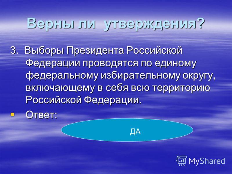 Верны ли утверждения? 3. Выборы Президента Российской Федерации проводятся по единому федеральному избирательному округу, включающему в себя всю территорию Российской Федерации. Ответ: Ответ: ДА