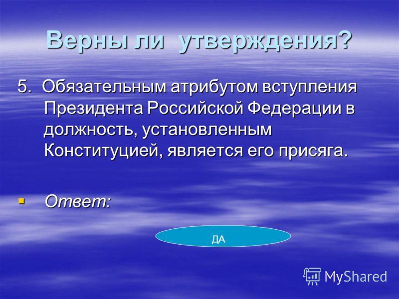 Верны ли утверждения? 5. Обязательным атрибутом вступления Президента Российской Федерации в должность, установленным Конституцией, является его присяга. Ответ: Ответ: ДА