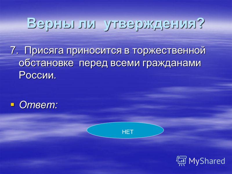 Верны ли утверждения? 7. Присяга приносится в торжественной обстановке перед всеми гражданами России. Ответ: Ответ: НЕТ