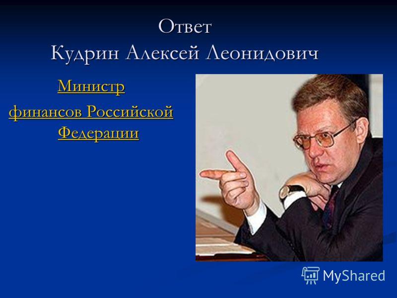 Ответ Кудрин Алексей Леонидович Министр финансов Российской Федерации финансов Российской Федерации