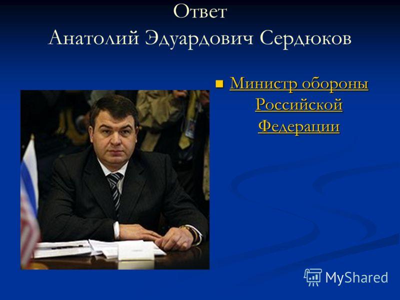 Ответ Анатолий Эдуардович Сердюков Министр обороны Российской Федерации Министр обороны Российской Федерации