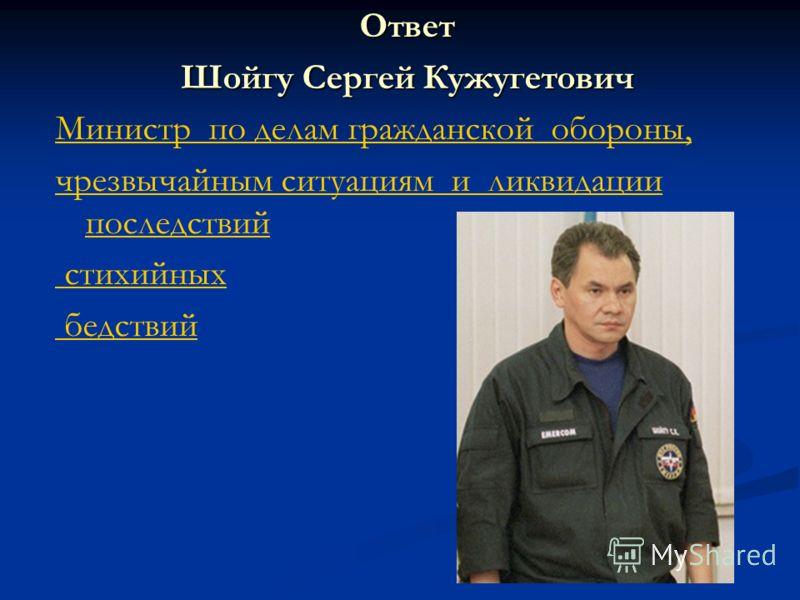 Ответ Шойгу Сергей Кужугетович Министр по делам гражданской обороны, чрезвычайным ситуациям и ликвидации последствий стихийных бедствий
