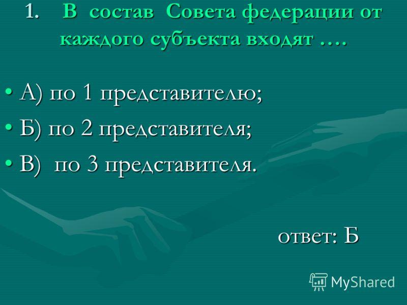 1. В состав Совета федерации от каждого субъекта входят …. А) по 1 представителю;А) по 1 представителю; Б) по 2 представителя;Б) по 2 представителя; В) по 3 представителя.В) по 3 представителя. ответ: Б ответ: Б