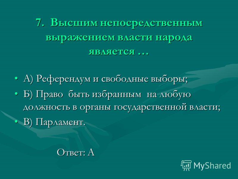 7. Высшим непосредственным выражением власти народа является … А) Референдум и свободные выборы;А) Референдум и свободные выборы; Б) Право быть избранным на любую должность в органы государственной власти;Б) Право быть избранным на любую должность в
