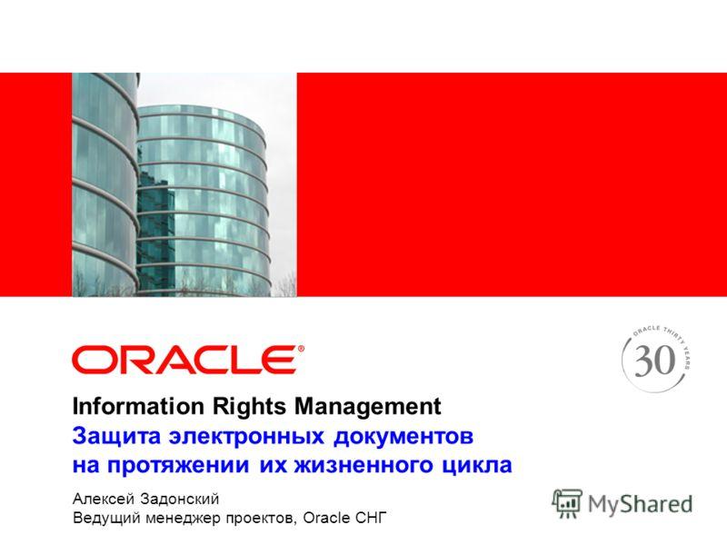 Information Rights Management Защита электронных документов на протяжении их жизненного цикла Алексей Задонский Ведущий менеджер проектов, Oracle СНГ