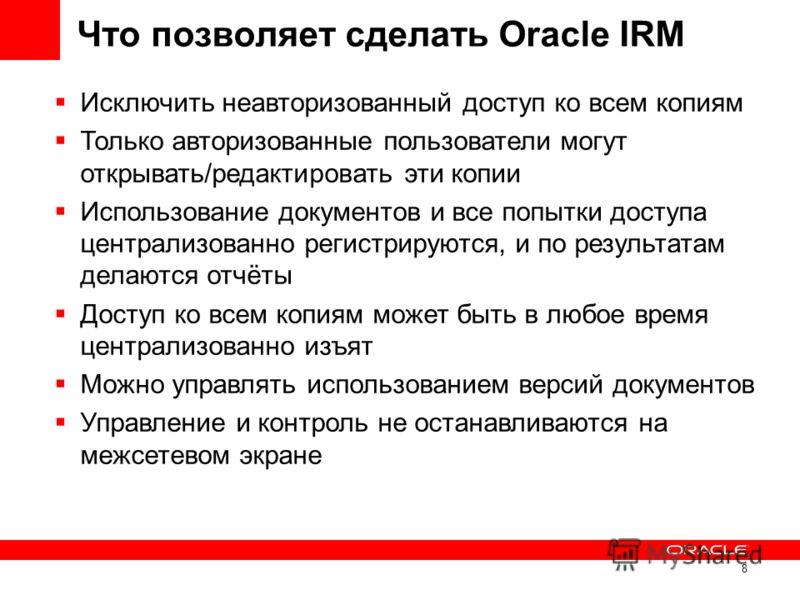 8 Что позволяет сделать Oracle IRM Исключить неавторизованный доступ ко всем копиям Только авторизованные пользователи могут открывать/редактировать эти копии Использование документов и все попытки доступа централизованно регистрируются, и по результ