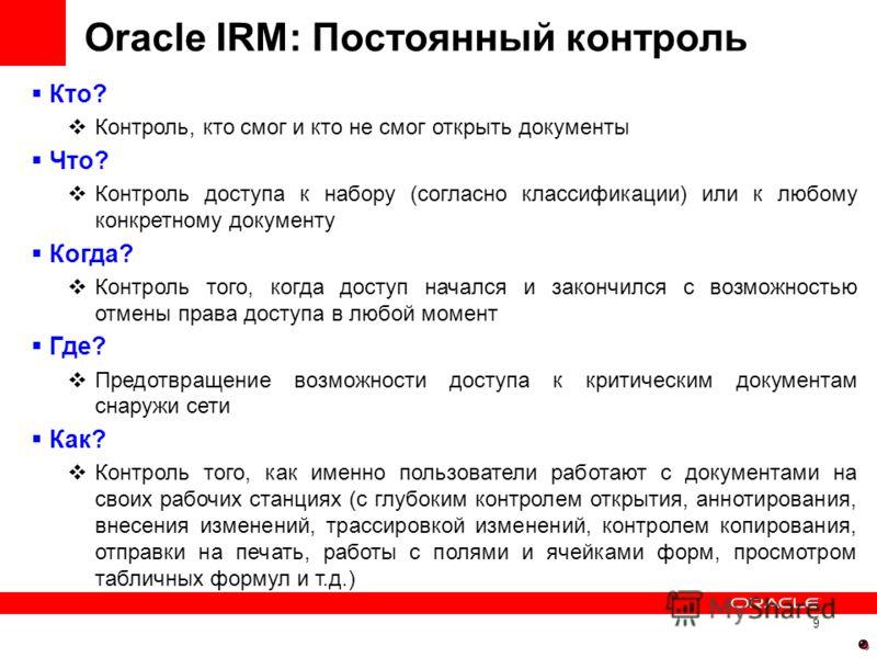 9 Oracle IRM: Постоянный контроль Кто? Контроль, кто смог и кто не смог открыть документы Что? Контроль доступа к набору (согласно классификации) или к любому конкретному документу Когда? Контроль того, когда доступ начался и закончился с возможность