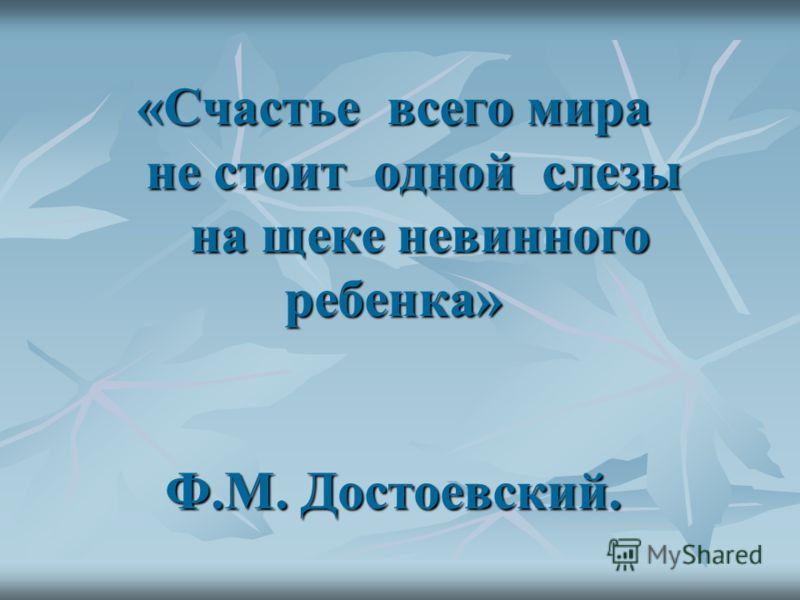 «Счастье всего мира не стоит одной слезы на щеке невинного ребенка» Ф.М. Достоевский.