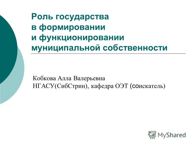 Роль государства в формировании и функционировании муниципальной собственности Кобкова Алла Валерьевна НГАСУ(СибСтрин), кафедра ОЭТ (со искатель)